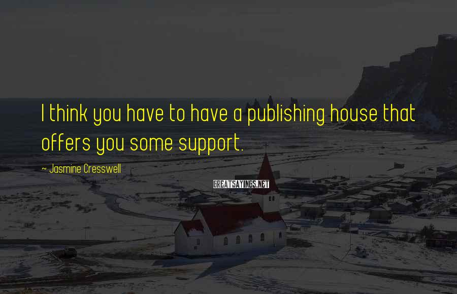 Jasmine Cresswell Sayings: I think you have to have a publishing house that offers you some support.