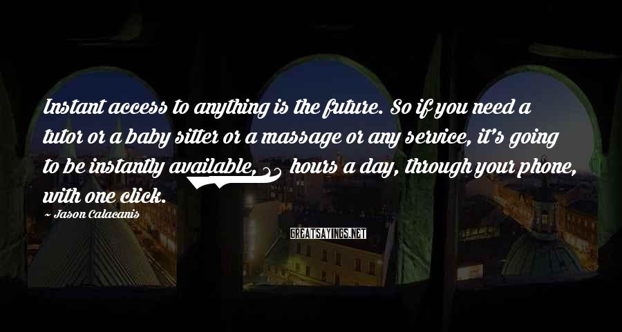 Jason Calacanis Sayings: Instant access to anything is the future. So if you need a tutor or a