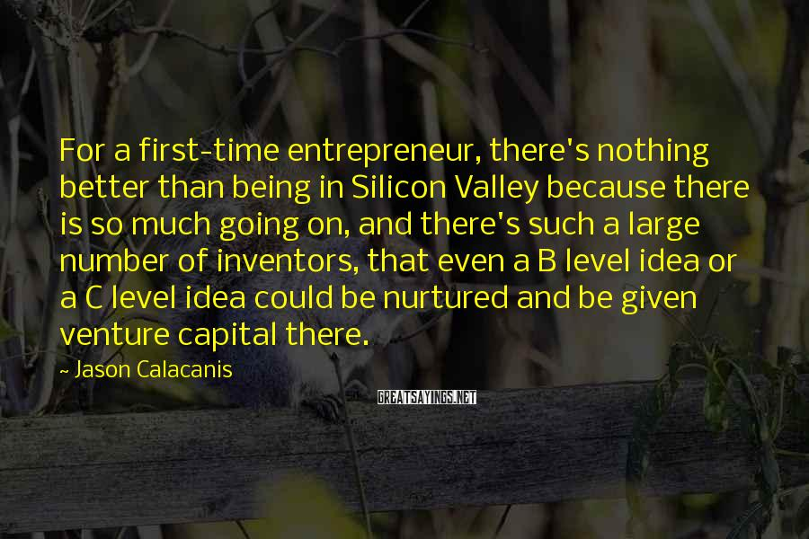 Jason Calacanis Sayings: For a first-time entrepreneur, there's nothing better than being in Silicon Valley because there is