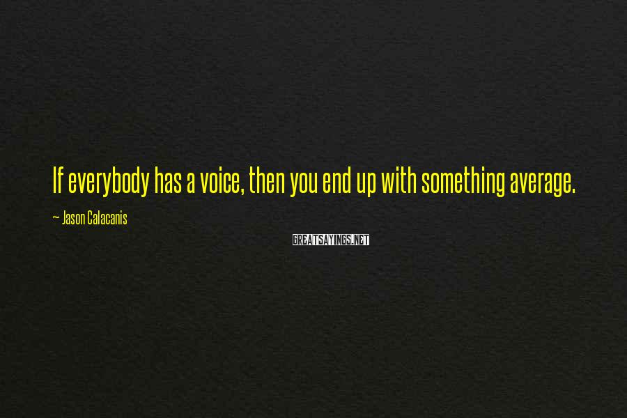 Jason Calacanis Sayings: If everybody has a voice, then you end up with something average.