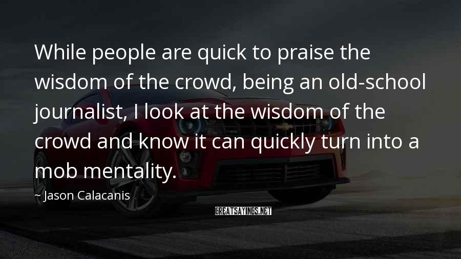 Jason Calacanis Sayings: While people are quick to praise the wisdom of the crowd, being an old-school journalist,