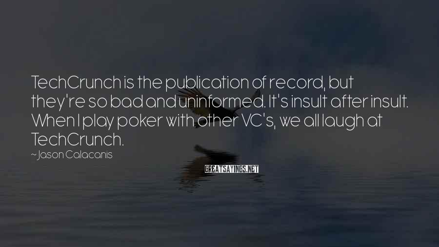 Jason Calacanis Sayings: TechCrunch is the publication of record, but they're so bad and uninformed. It's insult after