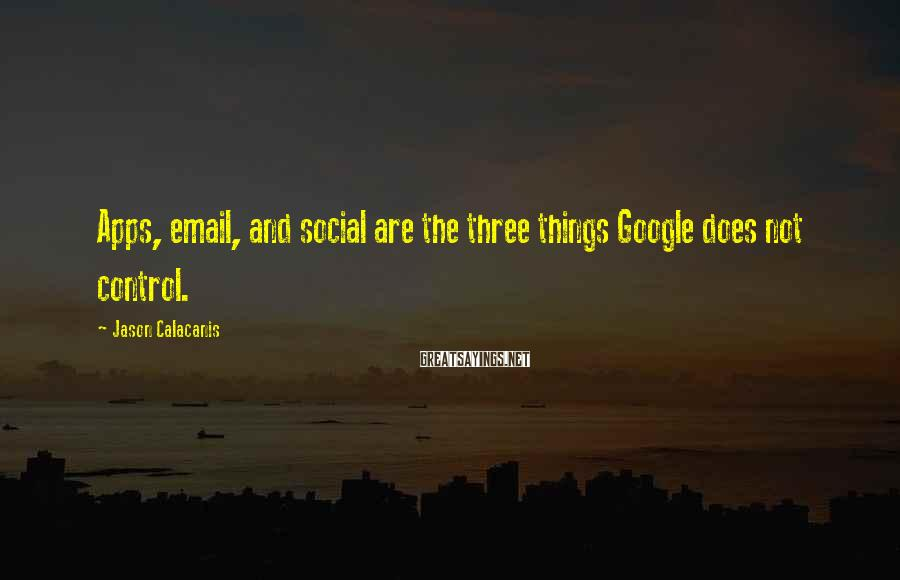 Jason Calacanis Sayings: Apps, email, and social are the three things Google does not control.