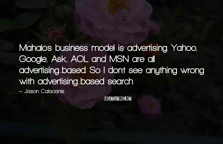 Jason Calacanis Sayings: Mahalo's business model is advertising. Yahoo, Google, Ask, AOL and MSN are all advertising-based. So