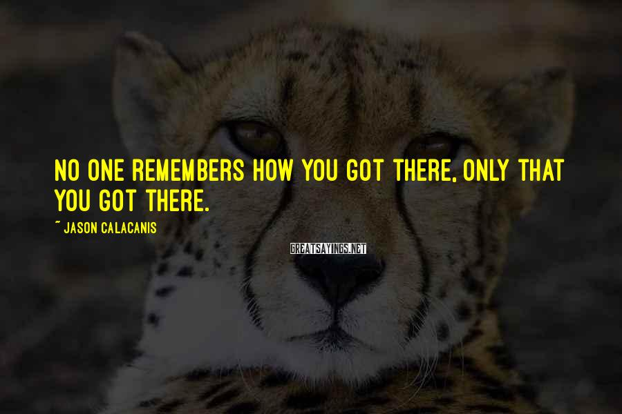 Jason Calacanis Sayings: No one remembers how you got there, only that you got there.