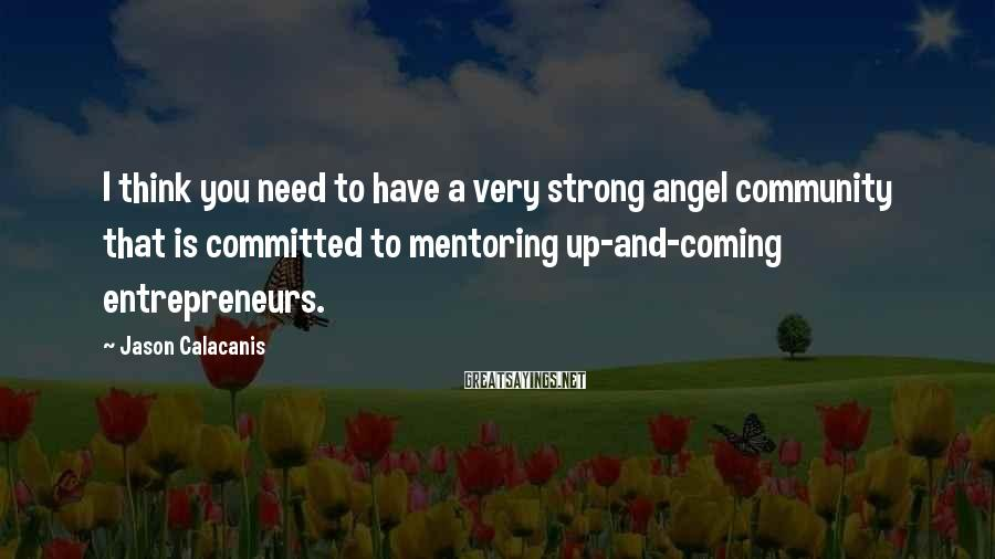 Jason Calacanis Sayings: I think you need to have a very strong angel community that is committed to