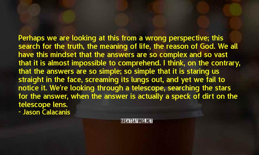 Jason Calacanis Sayings: Perhaps we are looking at this from a wrong perspective; this search for the truth,