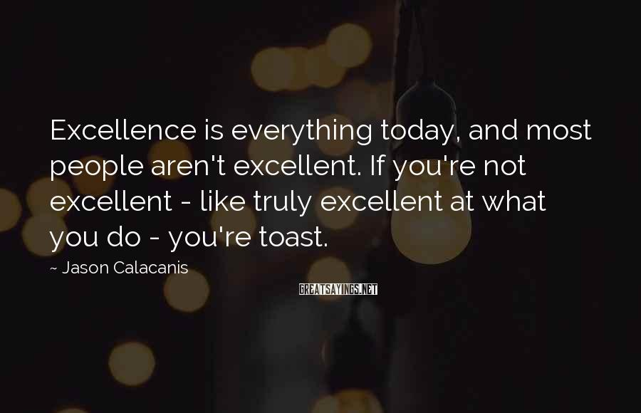 Jason Calacanis Sayings: Excellence is everything today, and most people aren't excellent. If you're not excellent - like