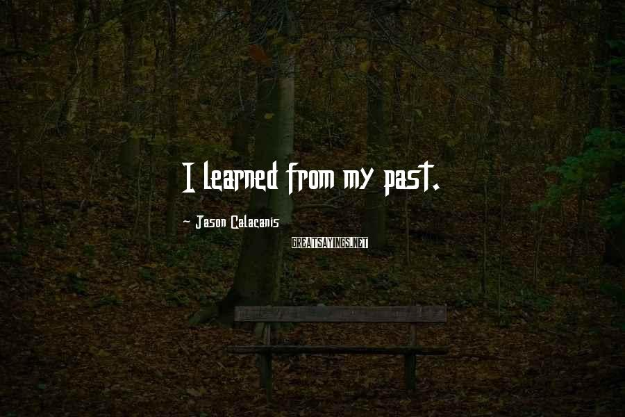 Jason Calacanis Sayings: I learned from my past.