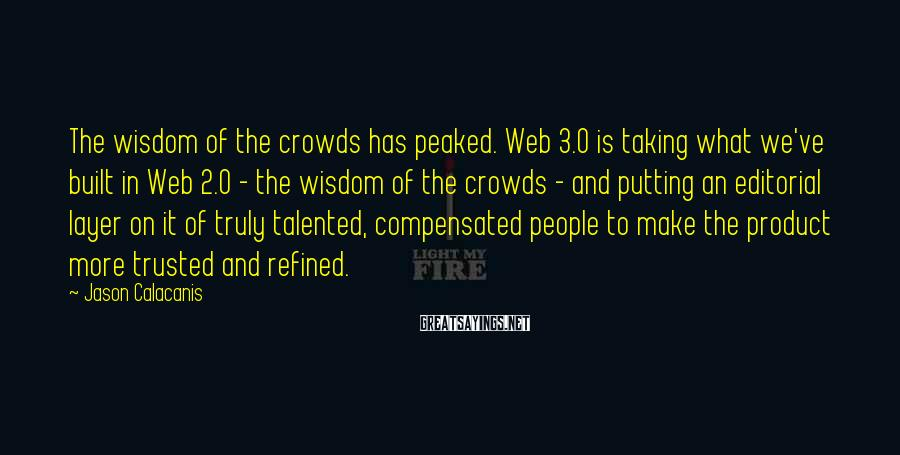 Jason Calacanis Sayings: The wisdom of the crowds has peaked. Web 3.0 is taking what we've built in