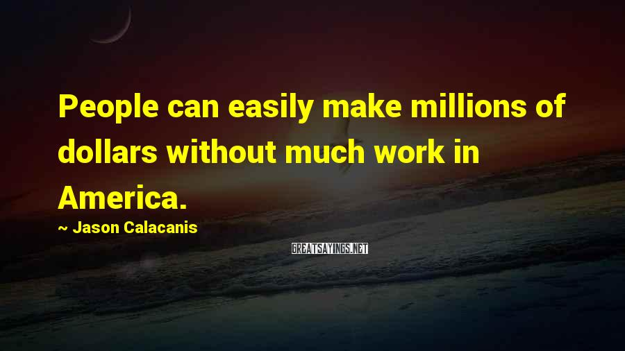 Jason Calacanis Sayings: People can easily make millions of dollars without much work in America.
