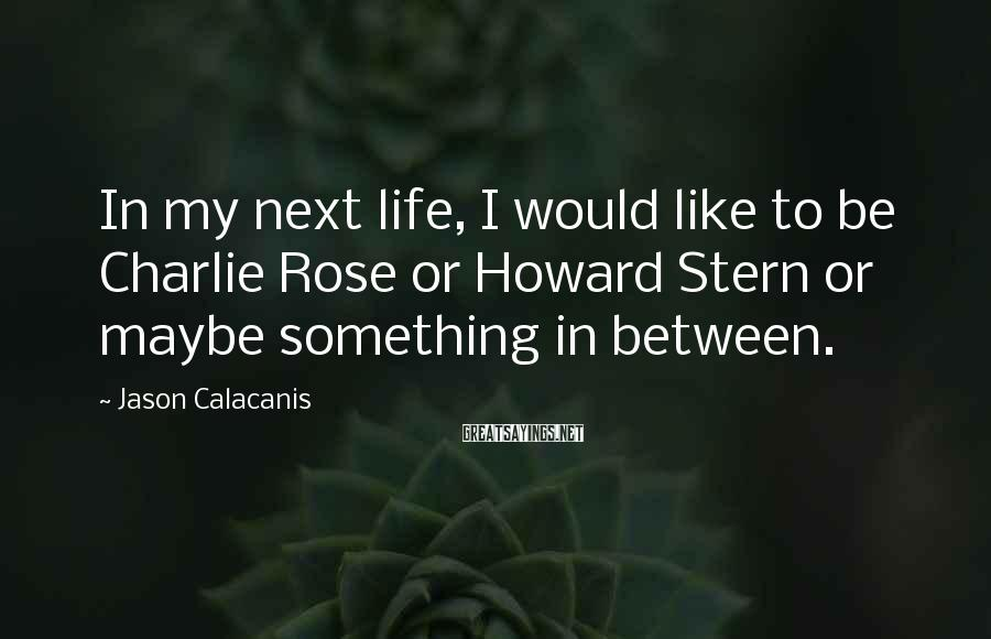 Jason Calacanis Sayings: In my next life, I would like to be Charlie Rose or Howard Stern or