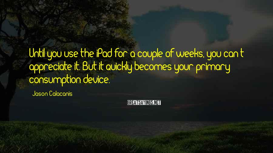 Jason Calacanis Sayings: Until you use the iPad for a couple of weeks, you can't appreciate it. But