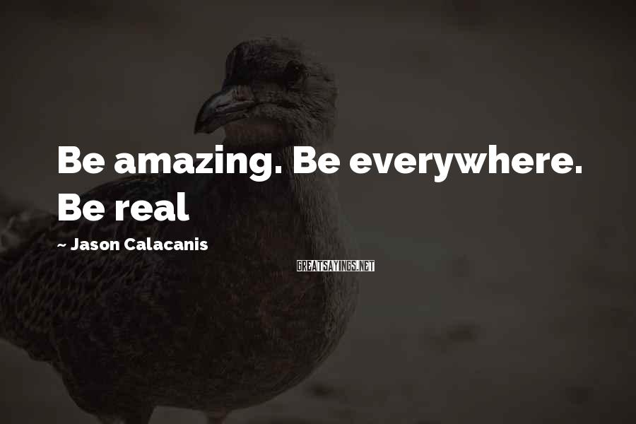 Jason Calacanis Sayings: Be amazing. Be everywhere. Be real