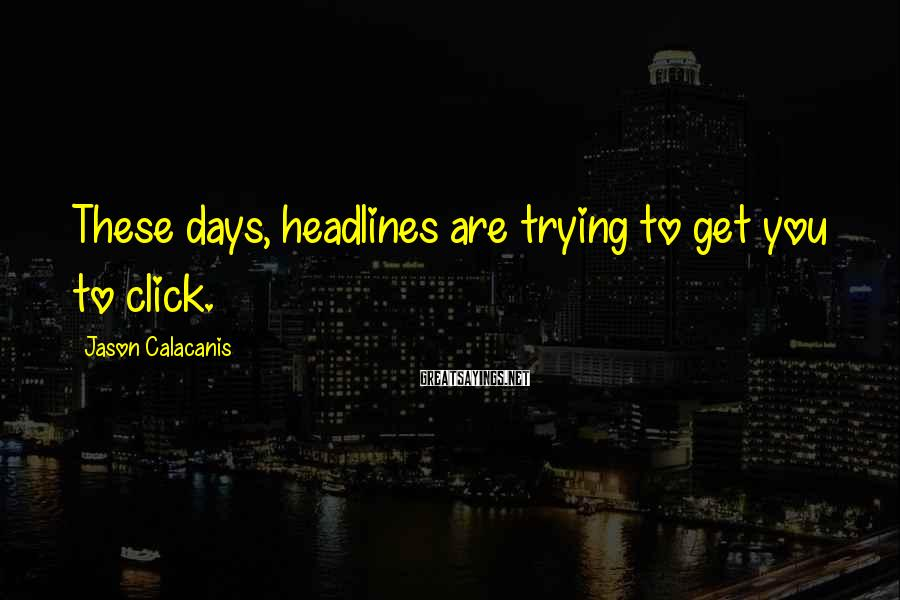Jason Calacanis Sayings: These days, headlines are trying to get you to click.