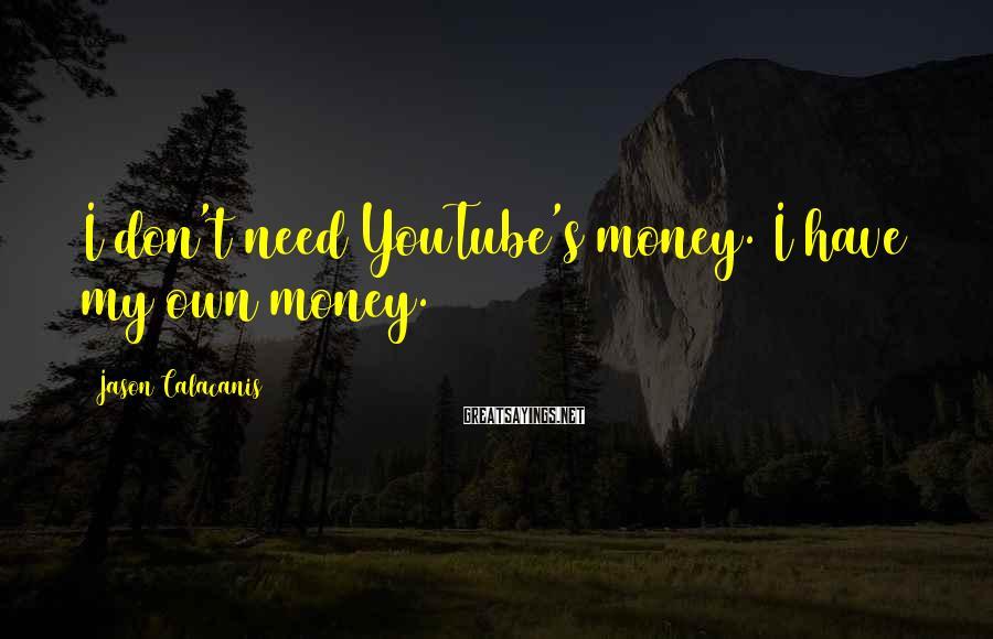 Jason Calacanis Sayings: I don't need YouTube's money. I have my own money.
