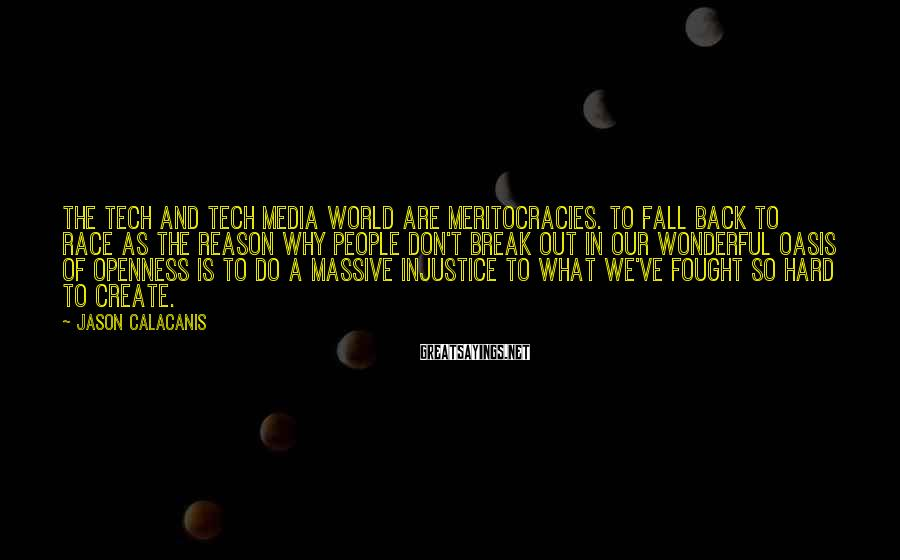Jason Calacanis Sayings: The tech and tech media world are meritocracies. To fall back to race as the