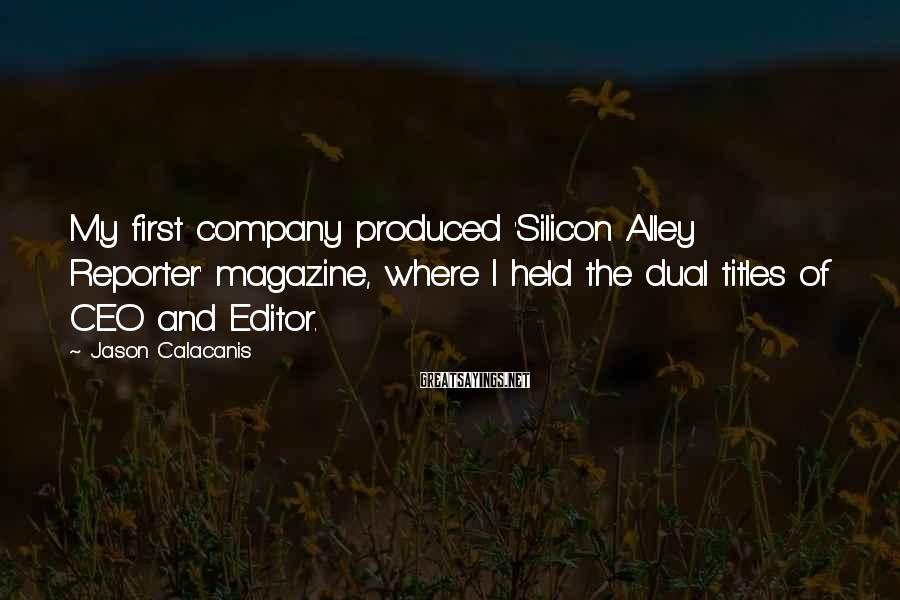 Jason Calacanis Sayings: My first company produced 'Silicon Alley Reporter' magazine, where I held the dual titles of