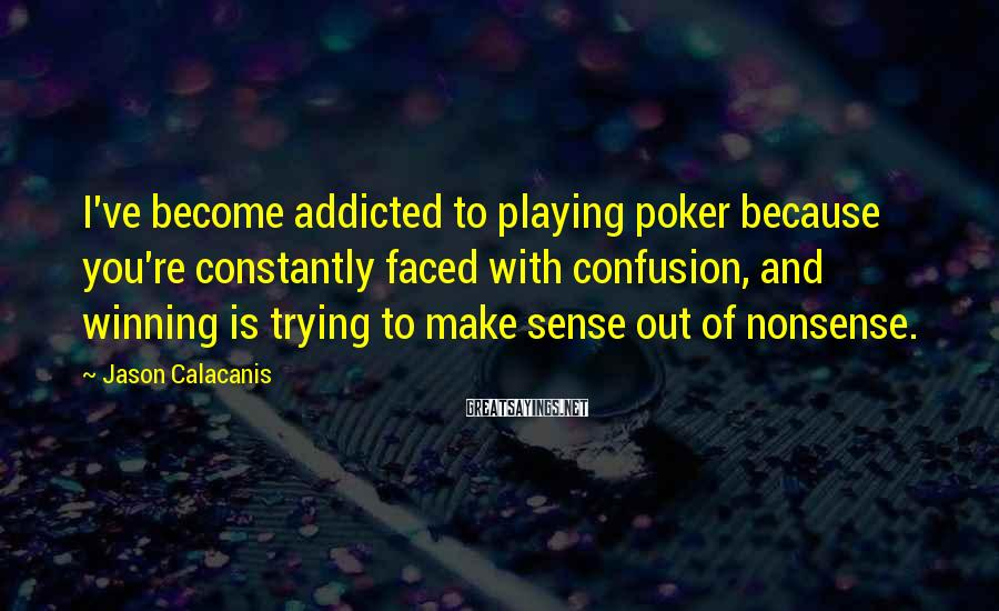 Jason Calacanis Sayings: I've become addicted to playing poker because you're constantly faced with confusion, and winning is