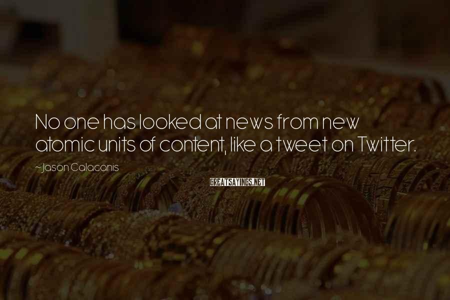 Jason Calacanis Sayings: No one has looked at news from new atomic units of content, like a tweet