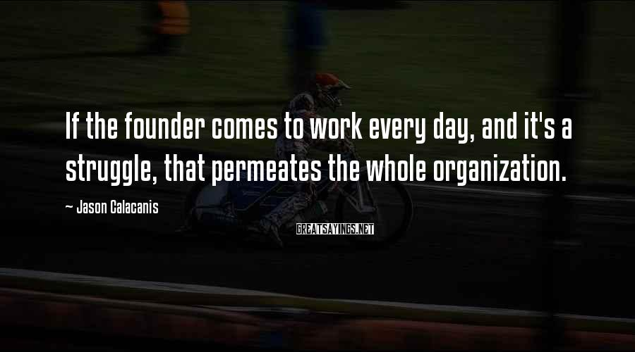 Jason Calacanis Sayings: If the founder comes to work every day, and it's a struggle, that permeates the