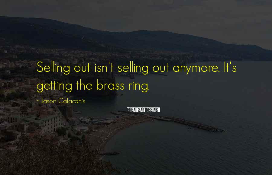Jason Calacanis Sayings: Selling out isn't selling out anymore. It's getting the brass ring.