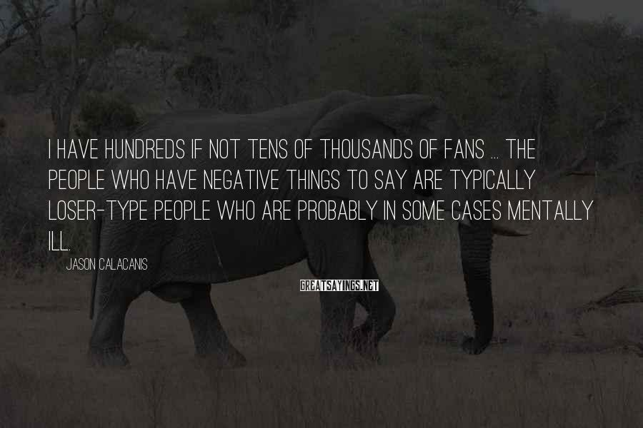 Jason Calacanis Sayings: I have hundreds if not tens of thousands of fans ... The people who have