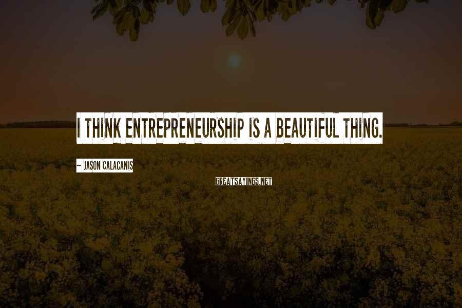 Jason Calacanis Sayings: I think entrepreneurship is a beautiful thing.