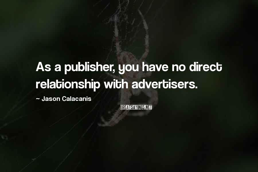 Jason Calacanis Sayings: As a publisher, you have no direct relationship with advertisers.