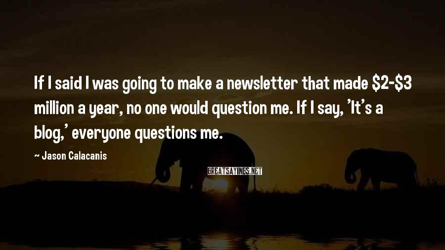 Jason Calacanis Sayings: If I said I was going to make a newsletter that made $2-$3 million a