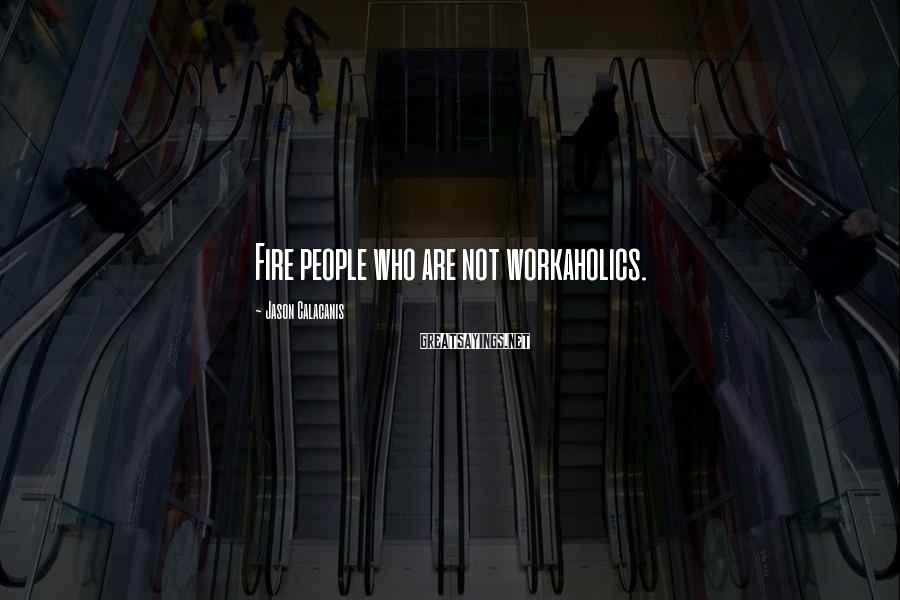 Jason Calacanis Sayings: Fire people who are not workaholics.