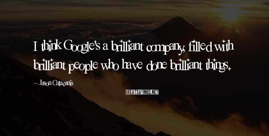 Jason Calacanis Sayings: I think Google's a brilliant company, filled with brilliant people who have done brilliant things.