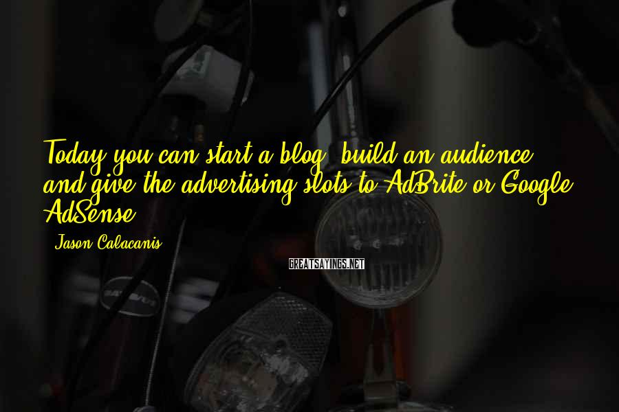 Jason Calacanis Sayings: Today you can start a blog, build an audience, and give the advertising slots to