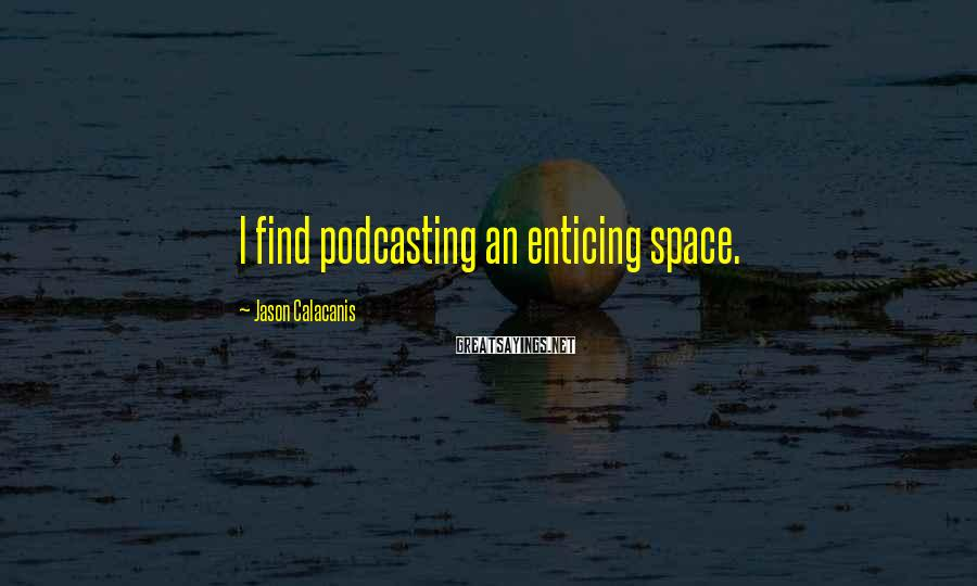 Jason Calacanis Sayings: I find podcasting an enticing space.