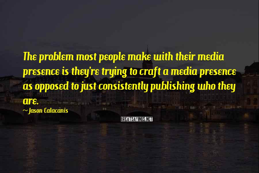 Jason Calacanis Sayings: The problem most people make with their media presence is they're trying to craft a