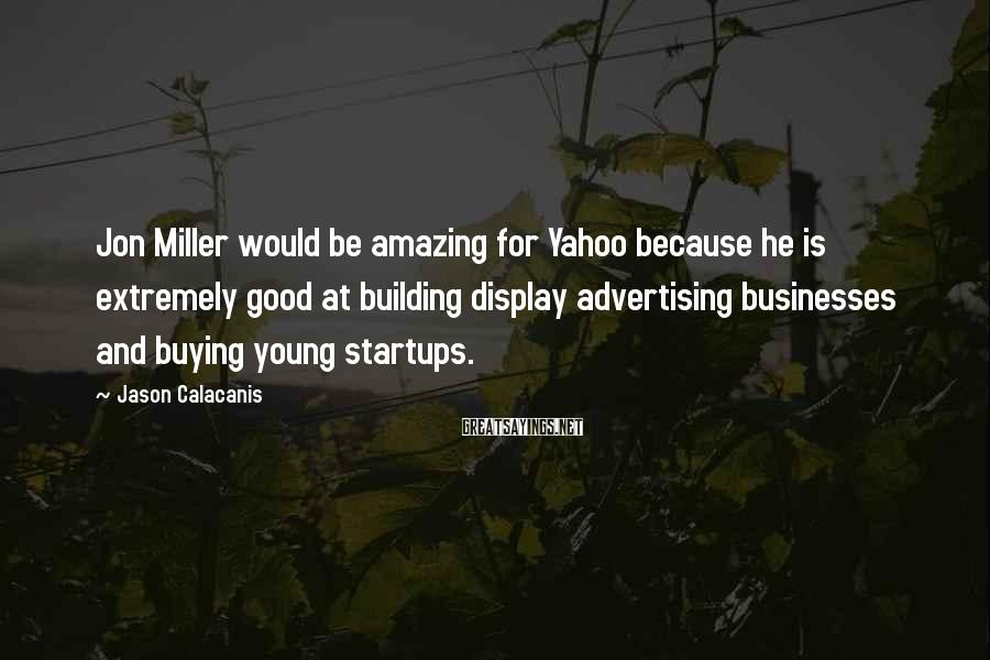 Jason Calacanis Sayings: Jon Miller would be amazing for Yahoo because he is extremely good at building display