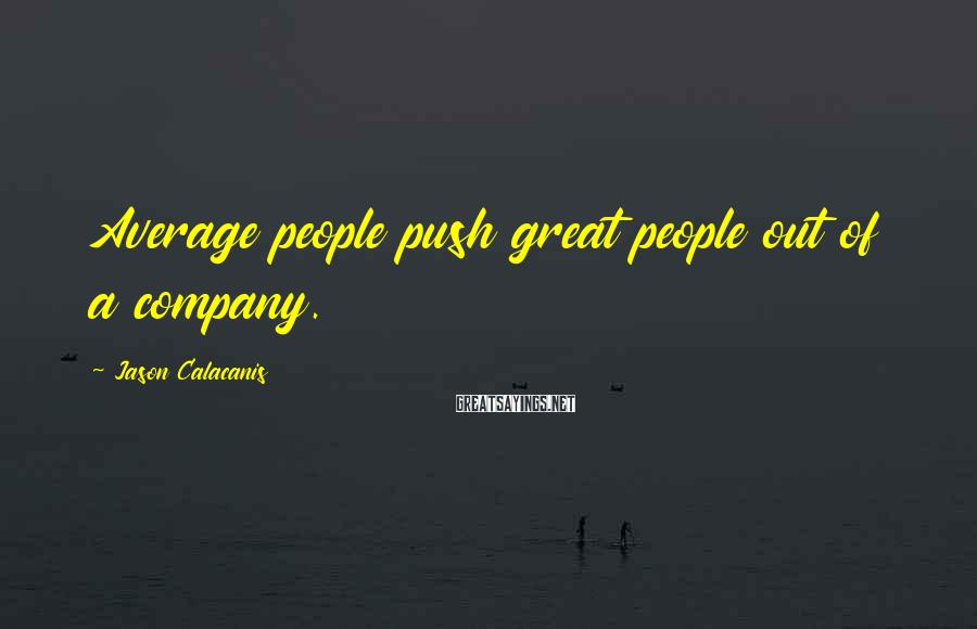 Jason Calacanis Sayings: Average people push great people out of a company.