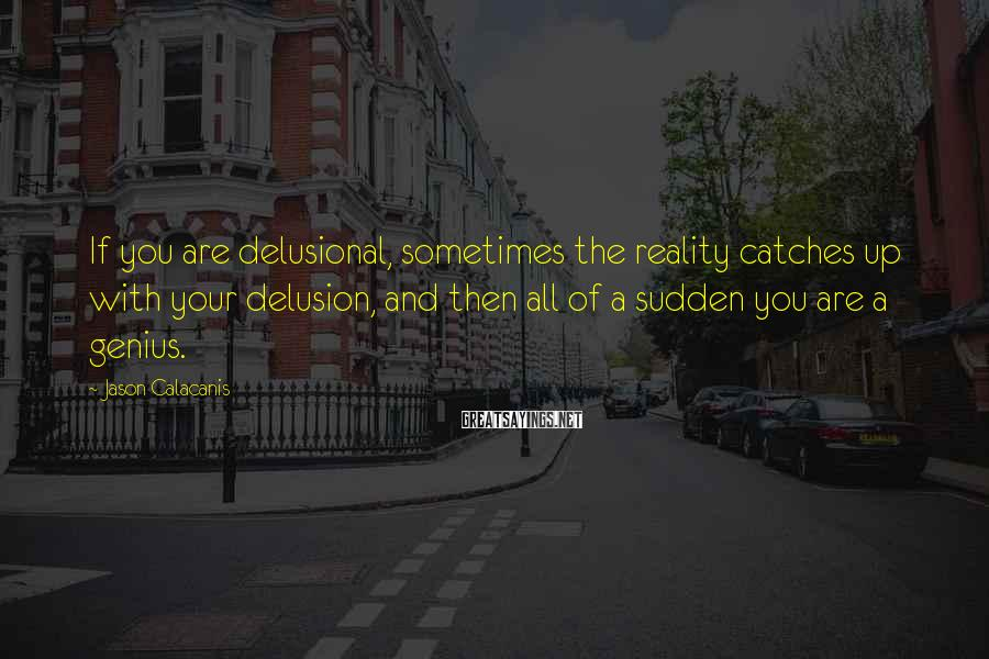 Jason Calacanis Sayings: If you are delusional, sometimes the reality catches up with your delusion, and then all