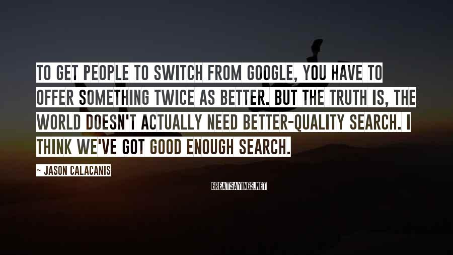 Jason Calacanis Sayings: To get people to switch from Google, you have to offer something twice as better.