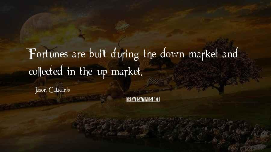 Jason Calacanis Sayings: Fortunes are built during the down market and collected in the up market.