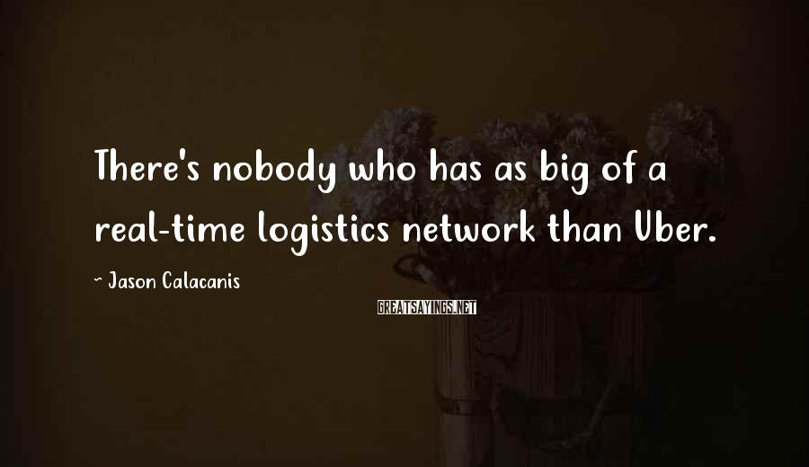 Jason Calacanis Sayings: There's nobody who has as big of a real-time logistics network than Uber.