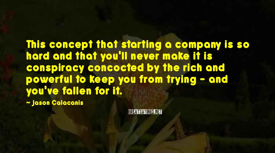 Jason Calacanis Sayings: This concept that starting a company is so hard and that you'll never make it
