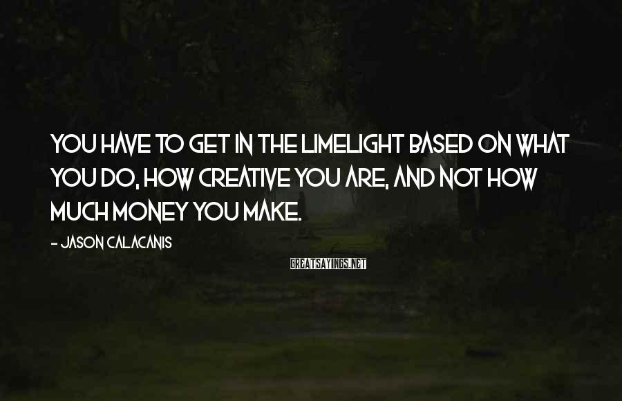 Jason Calacanis Sayings: You have to get in the limelight based on what you do, how creative you