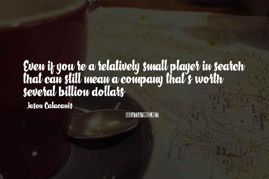 Jason Calacanis Sayings: Even if you're a relatively small player in search, that can still mean a company