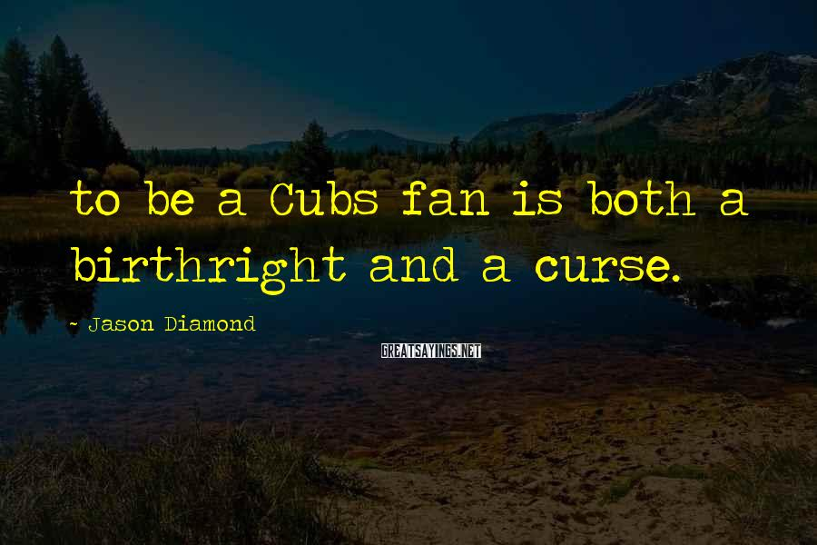 Jason Diamond Sayings: to be a Cubs fan is both a birthright and a curse.