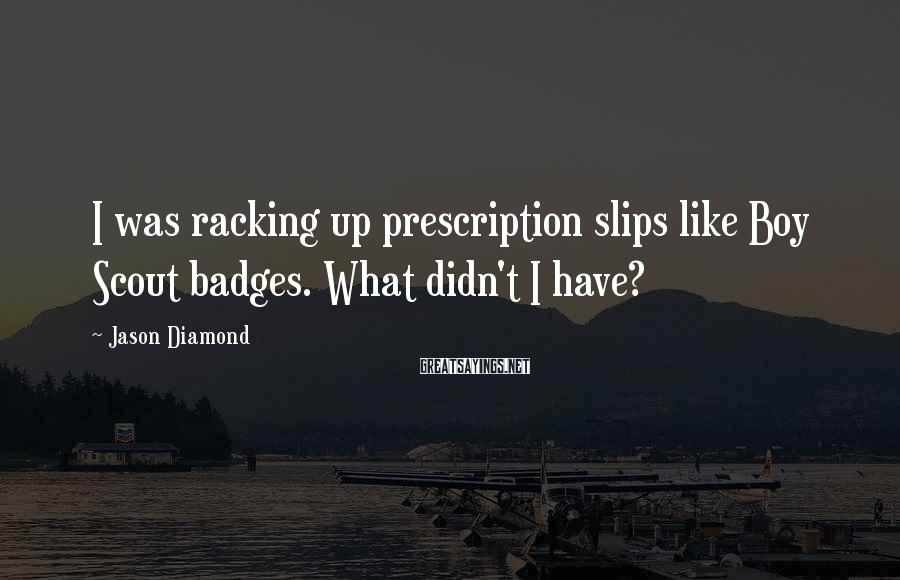 Jason Diamond Sayings: I was racking up prescription slips like Boy Scout badges. What didn't I have?