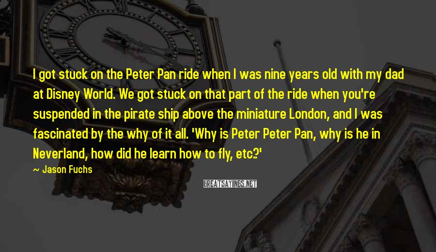 Jason Fuchs Sayings: I got stuck on the Peter Pan ride when I was nine years old with