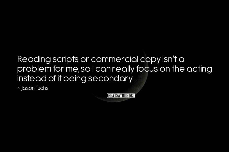 Jason Fuchs Sayings: Reading scripts or commercial copy isn't a problem for me, so I can really focus