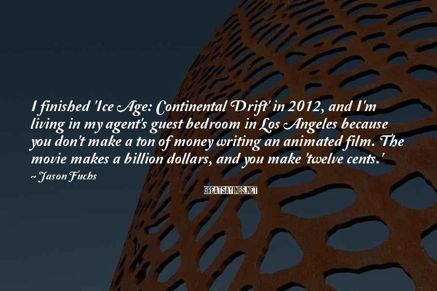 Jason Fuchs Sayings: I finished 'Ice Age: Continental Drift' in 2012, and I'm living in my agent's guest
