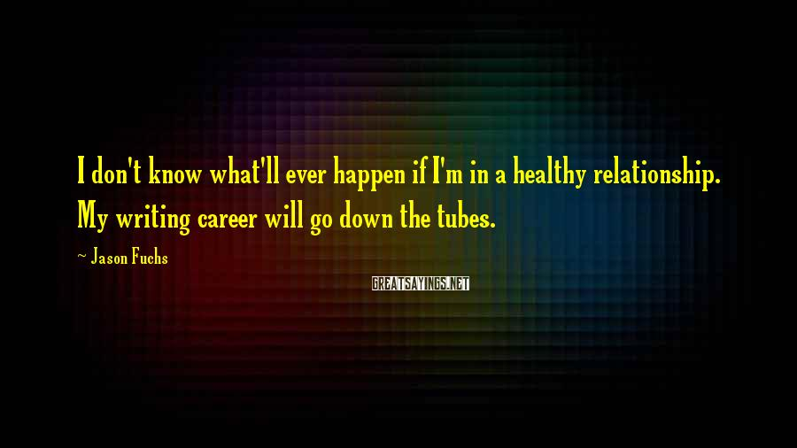 Jason Fuchs Sayings: I don't know what'll ever happen if I'm in a healthy relationship. My writing career